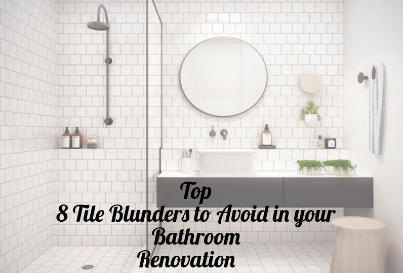 Top 8 Tile Blunders to Avoid in your Bathroom Renovation